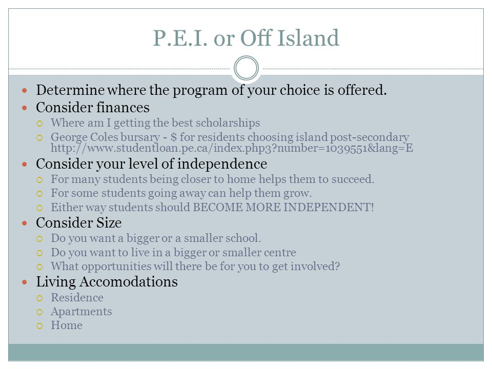 P.E.I. or Off Island Determine where the program of your choice is offered. Consider finances. Where am I getting the best scholarships.