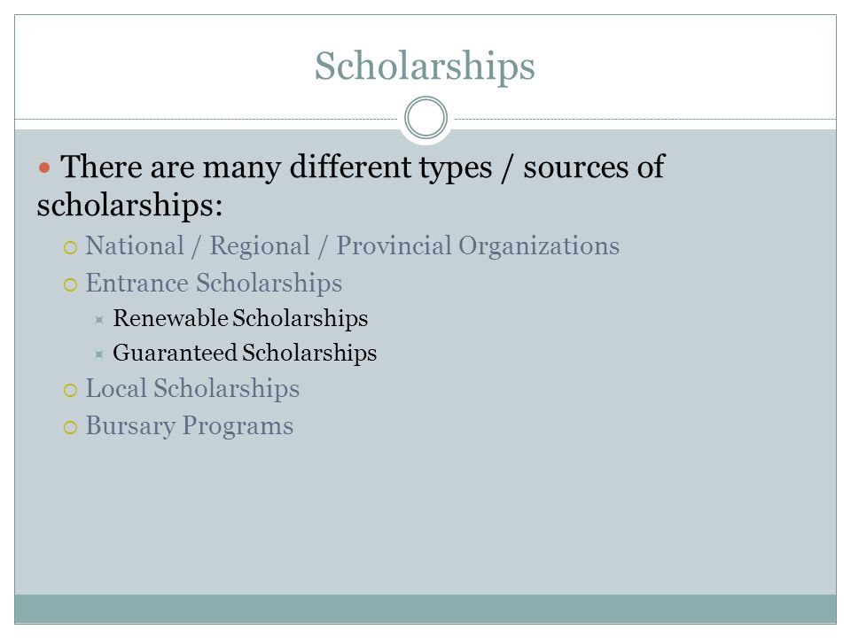Scholarships There are many different types / sources of scholarships: