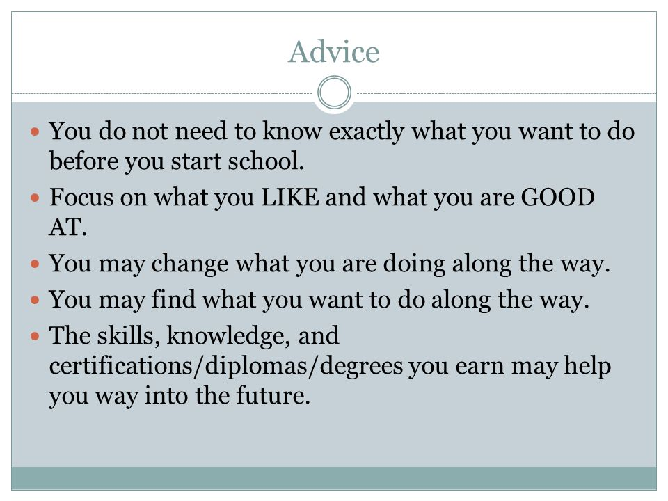 Advice You do not need to know exactly what you want to do before you start school. Focus on what you LIKE and what you are GOOD AT.