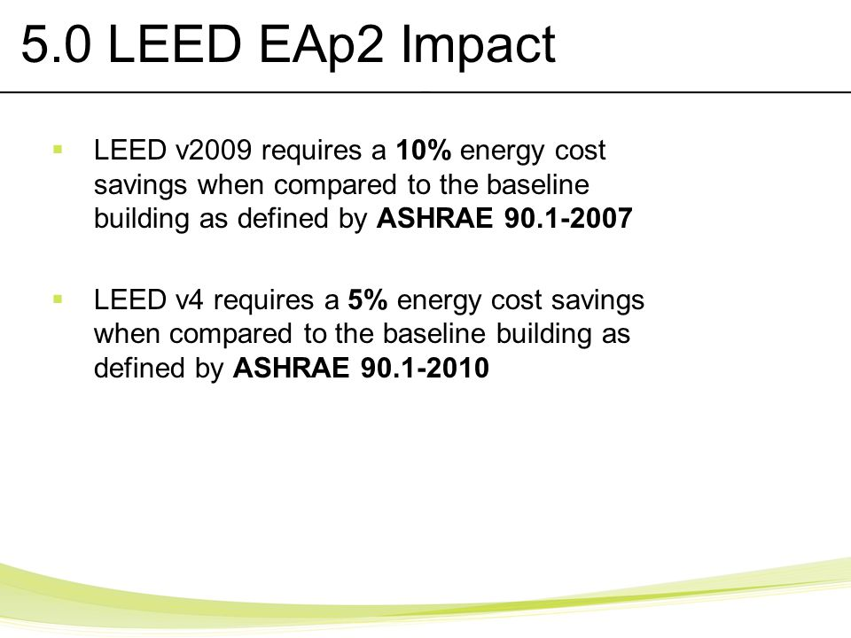 5.0 LEED EAp2 Impact LEED v2009 requires a 10% energy cost savings when compared to the baseline building as defined by ASHRAE 90.1-2007.