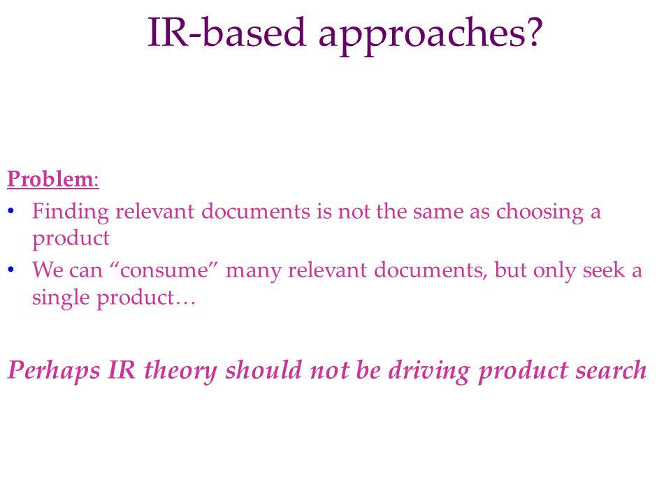IR-based approaches Problem: Finding relevant documents is not the same as choosing a product.