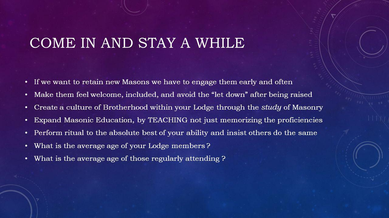 come in and stay a while If we want to retain new Masons we have to engage them early and often.
