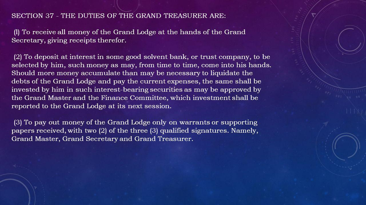 SECTION 37 - THE DUTIES OF THE GRAND TREASURER ARE: