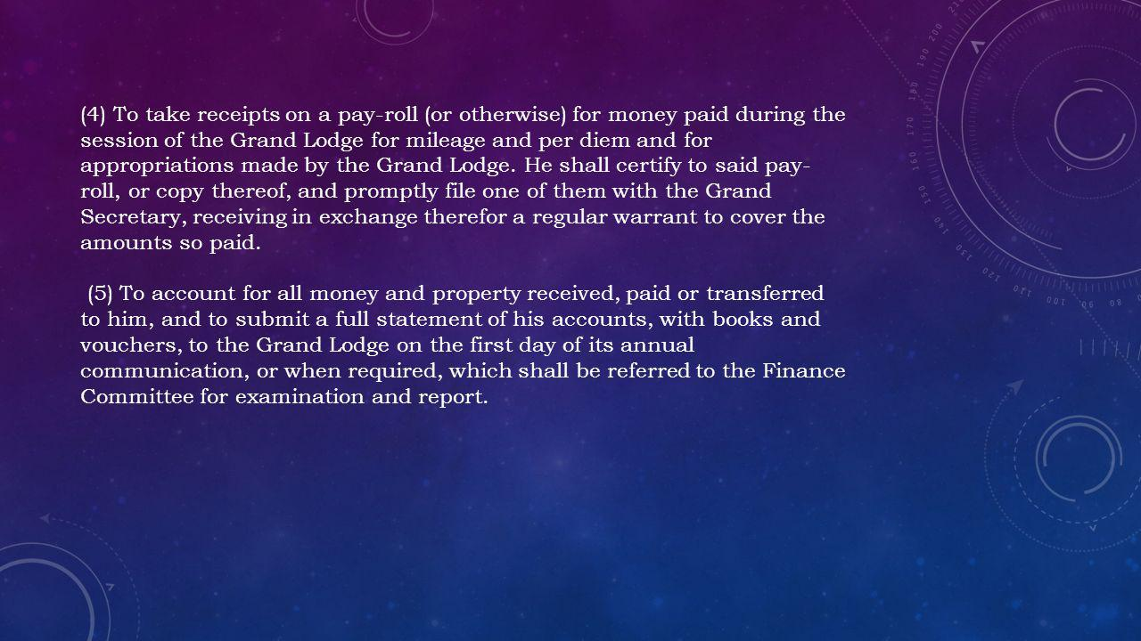 (4) To take receipts on a pay-roll (or otherwise) for money paid during the session of the Grand Lodge for mileage and per diem and for appropriations made by the Grand Lodge. He shall certify to said pay-roll, or copy thereof, and promptly file one of them with the Grand Secretary, receiving in exchange therefor a regular warrant to cover the amounts so paid.