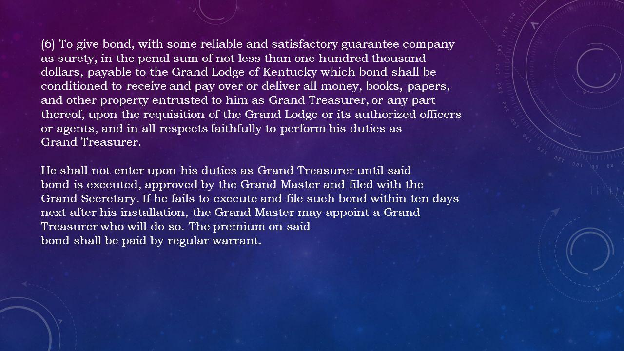 (6) To give bond, with some reliable and satisfactory guarantee company as surety, in the penal sum of not less than one hundred thousand dollars, payable to the Grand Lodge of Kentucky which bond shall be conditioned to receive and pay over or deliver all money, books, papers, and other property entrusted to him as Grand Treasurer, or any part thereof, upon the requisition of the Grand Lodge or its authorized officers or agents, and in all respects faithfully to perform his duties as