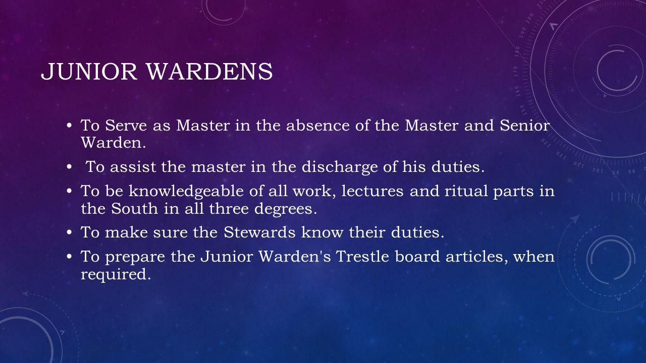 Junior wardens To Serve as Master in the absence of the Master and Senior Warden. To assist the master in the discharge of his duties.