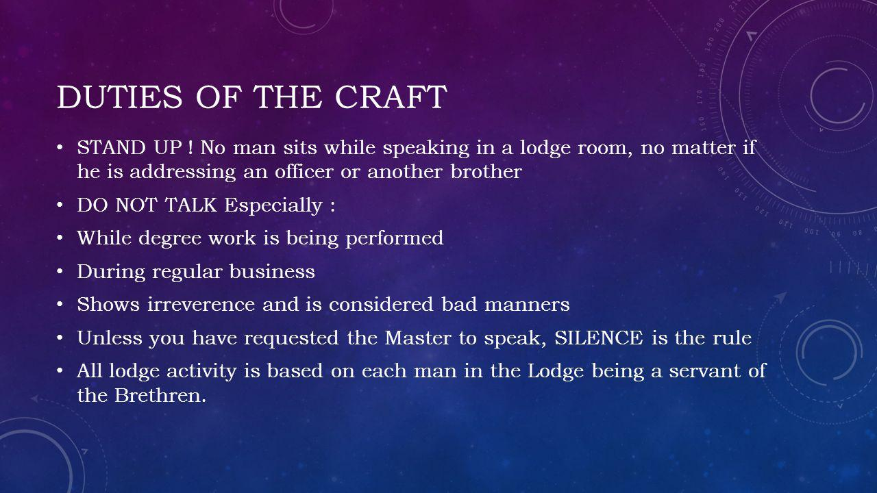 Duties of the craft STAND UP ! No man sits while speaking in a lodge room, no matter if he is addressing an officer or another brother.
