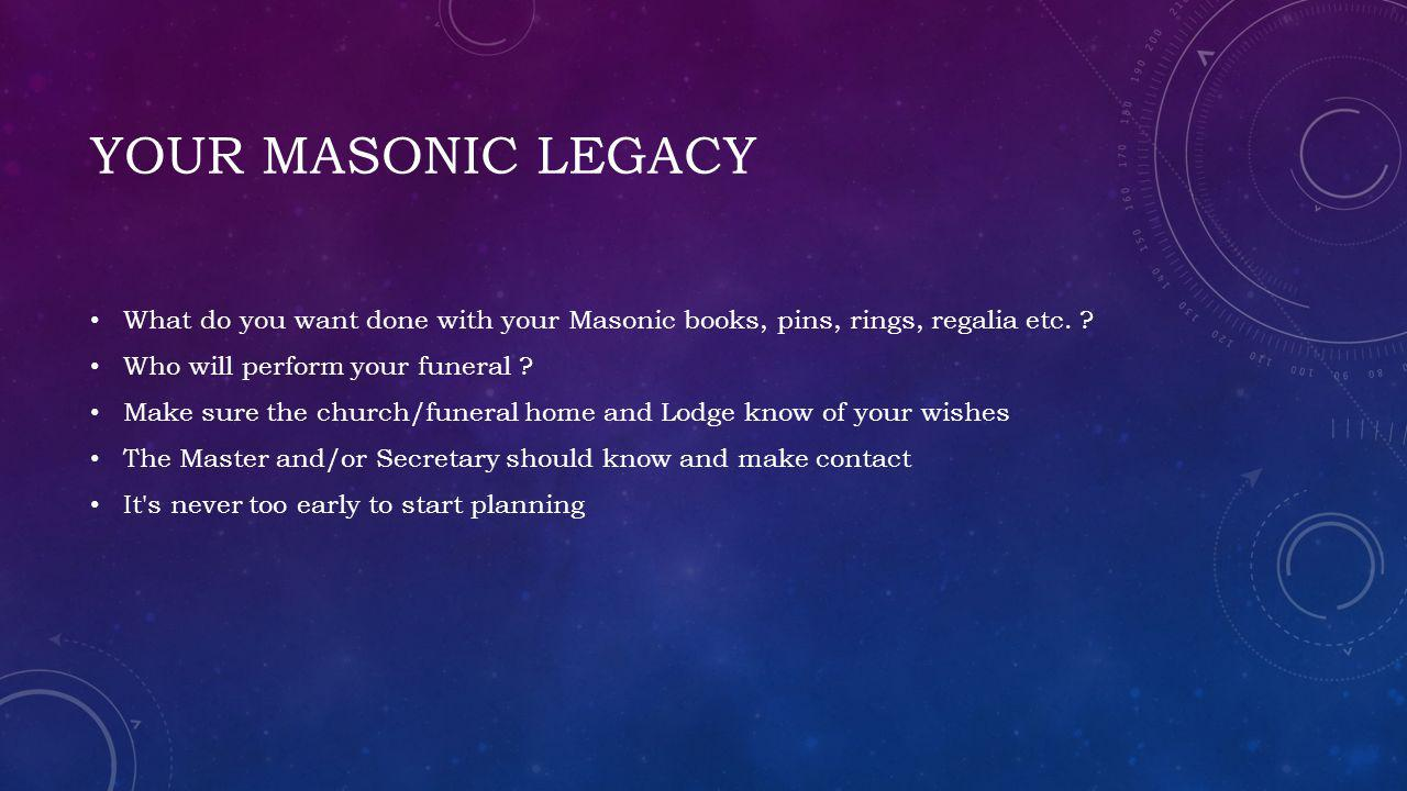 Your Masonic Legacy What do you want done with your Masonic books, pins, rings, regalia etc. Who will perform your funeral