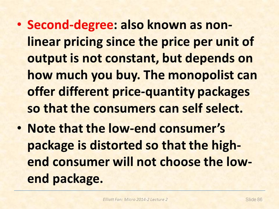 Second-degree: also known as non-linear pricing since the price per unit of output is not constant, but depends on how much you buy. The monopolist can offer different price-quantity packages so that the consumers can self select.