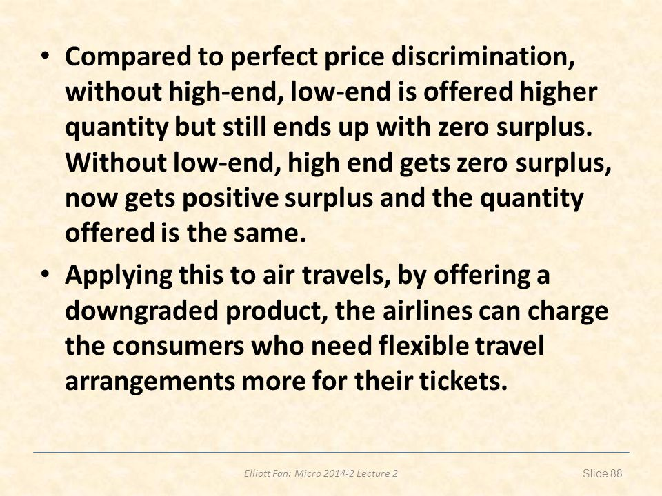 Compared to perfect price discrimination, without high-end, low-end is offered higher quantity but still ends up with zero surplus. Without low-end, high end gets zero surplus, now gets positive surplus and the quantity offered is the same.