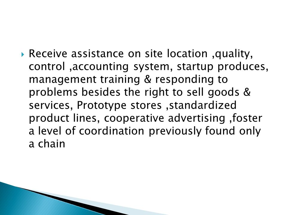 Receive assistance on site location ,quality, control ,accounting system, startup produces, management training & responding to problems besides the right to sell goods & services, Prototype stores ,standardized product lines, cooperative advertising ,foster a level of coordination previously found only a chain