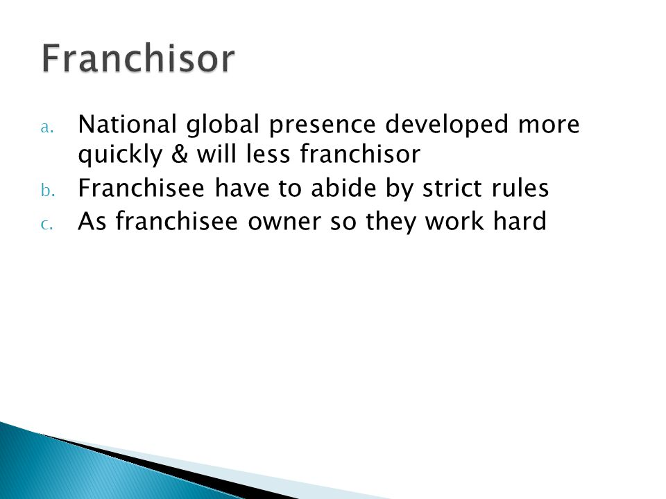 Franchisor National global presence developed more quickly & will less franchisor. Franchisee have to abide by strict rules.
