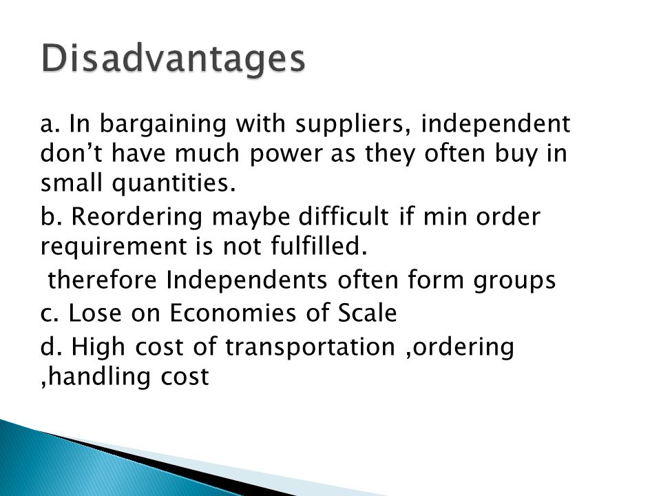 Disadvantages a. In bargaining with suppliers, independent don't have much power as they often buy in small quantities.