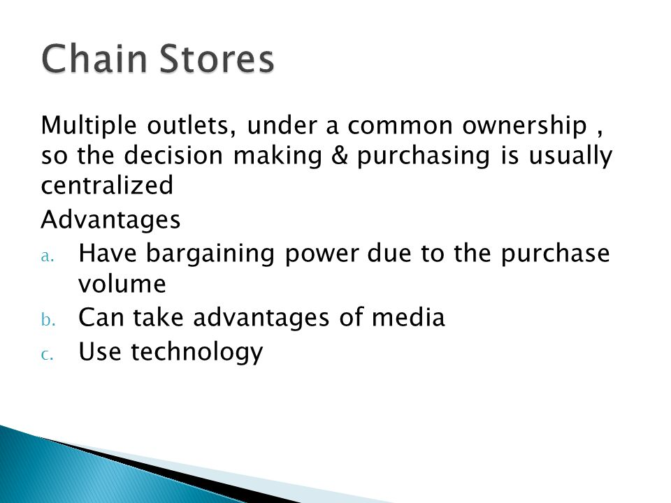 Chain Stores Multiple outlets, under a common ownership , so the decision making & purchasing is usually centralized.