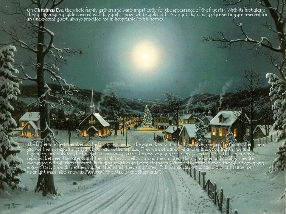 On Christmas Eve, the whole family gathers and waits impatiently for the appearance of the first star. With its first gleam, they all approach a table covered with hay and a snow-white tablecloth. A vacant chair and a place setting are reserved for an unexpected guest, always provided for in hospitable Polish homes.