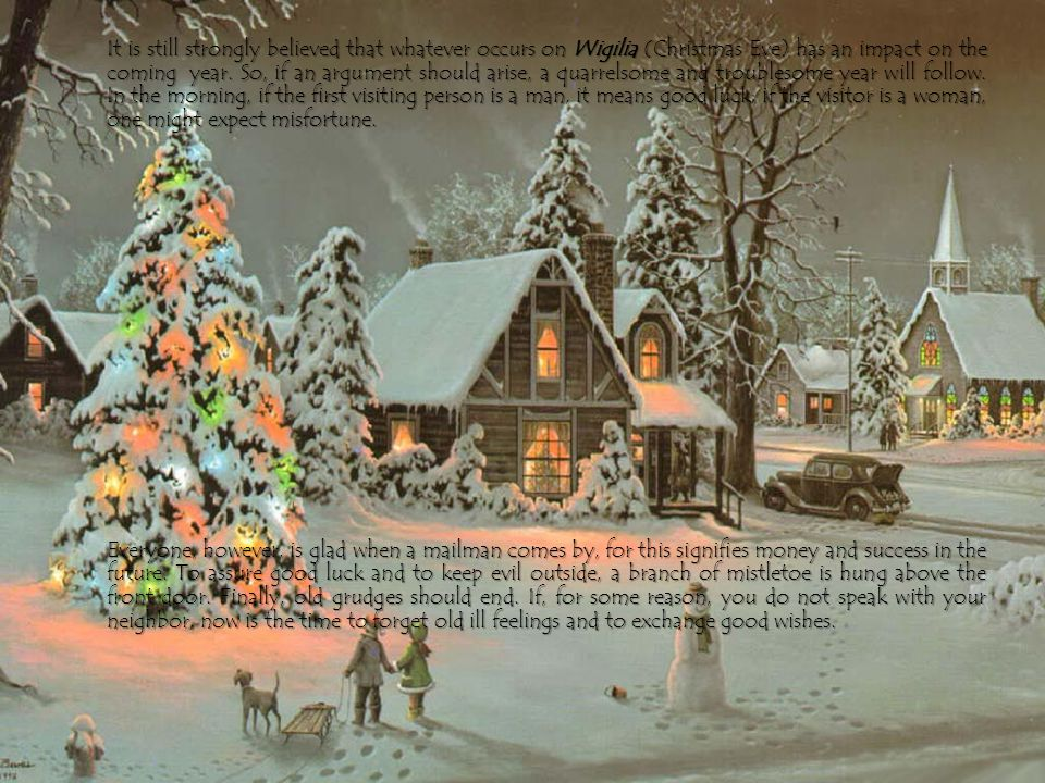 It is still strongly believed that whatever occurs on Wigilia (Christmas Eve) has an impact on the coming year.