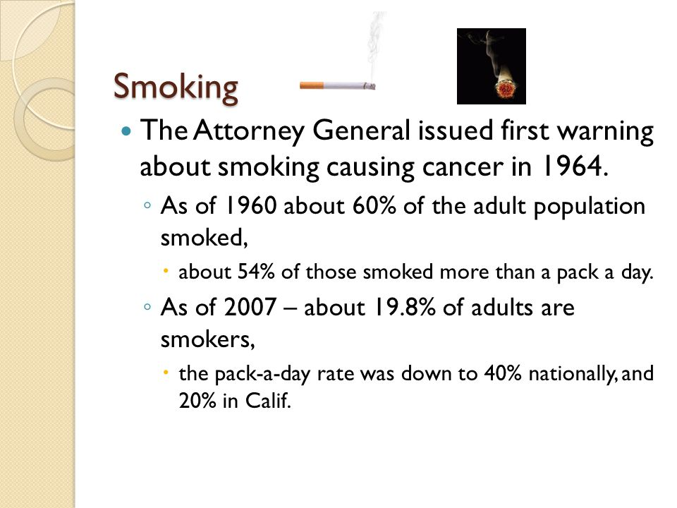 Smoking The Attorney General issued first warning about smoking causing cancer in 1964. As of 1960 about 60% of the adult population smoked,