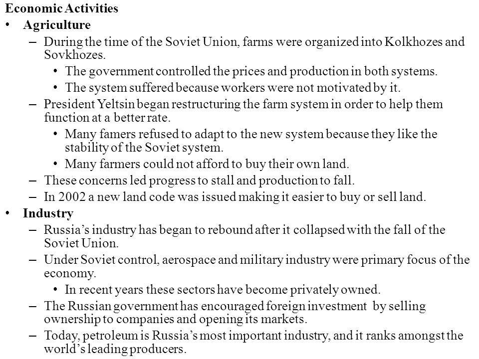 Economic Activities Agriculture. During the time of the Soviet Union, farms were organized into Kolkhozes and Sovkhozes.