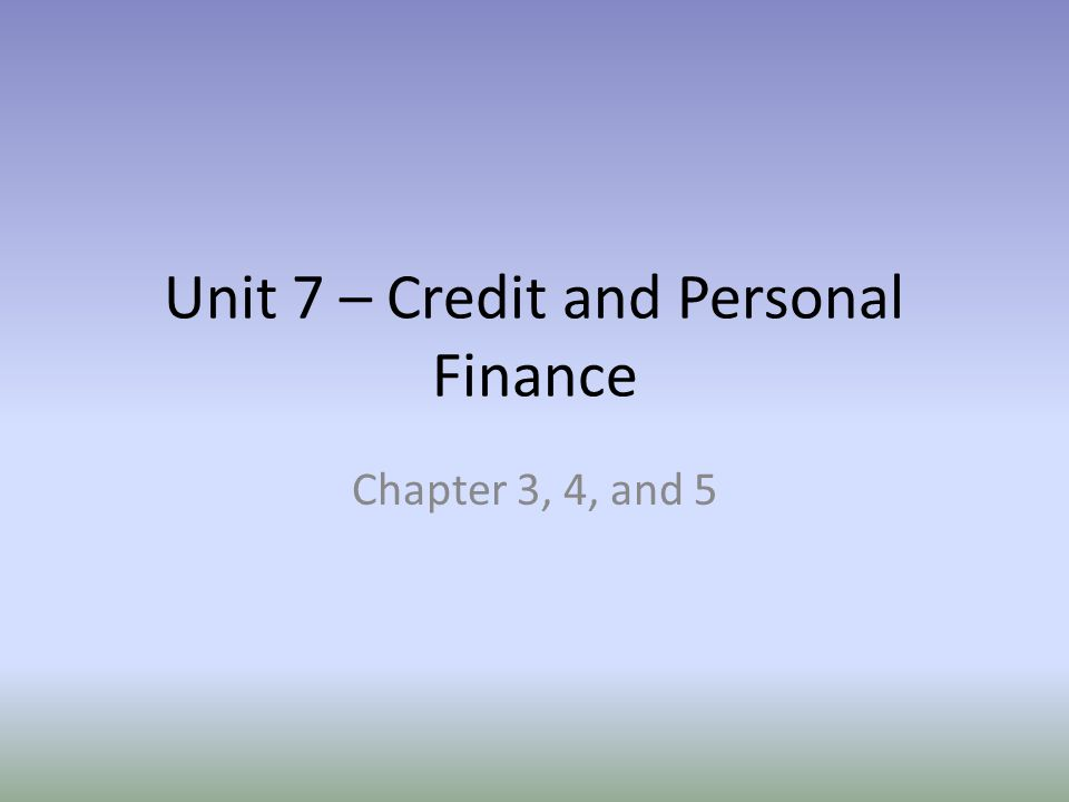 Unit 7 – Credit and Personal Finance
