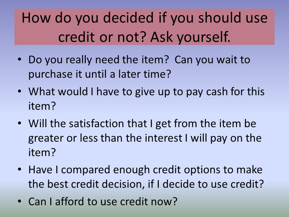 How do you decided if you should use credit or not Ask yourself.