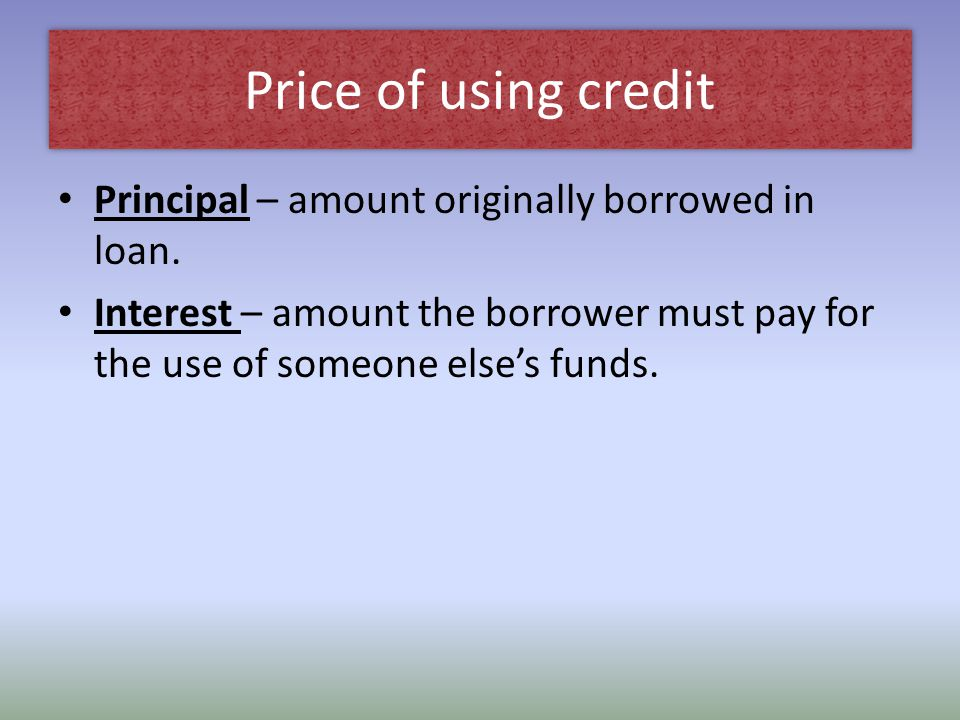 Price of using credit Principal – amount originally borrowed in loan.