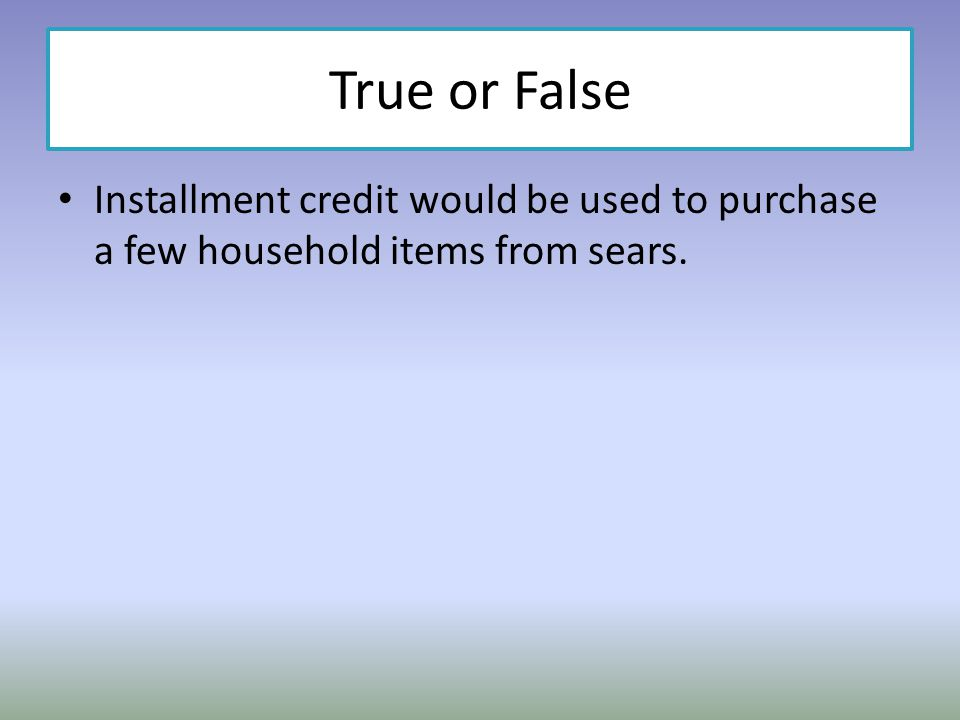 True or False Installment credit would be used to purchase a few household items from sears.