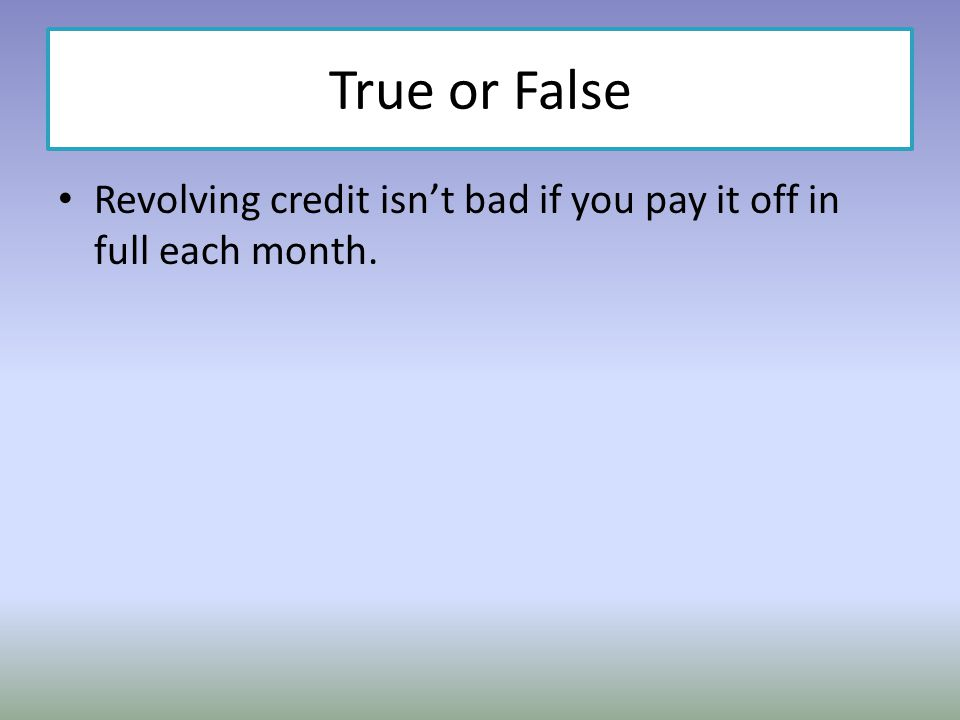 True or False Revolving credit isn't bad if you pay it off in full each month.