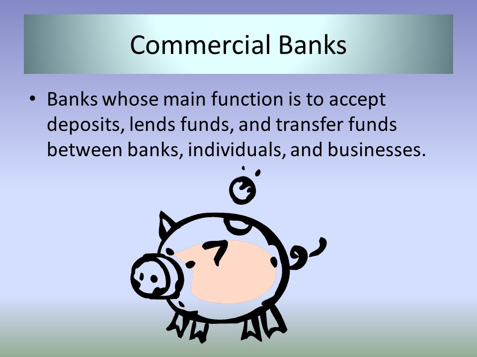 Commercial Banks Banks whose main function is to accept deposits, lends funds, and transfer funds between banks, individuals, and businesses.