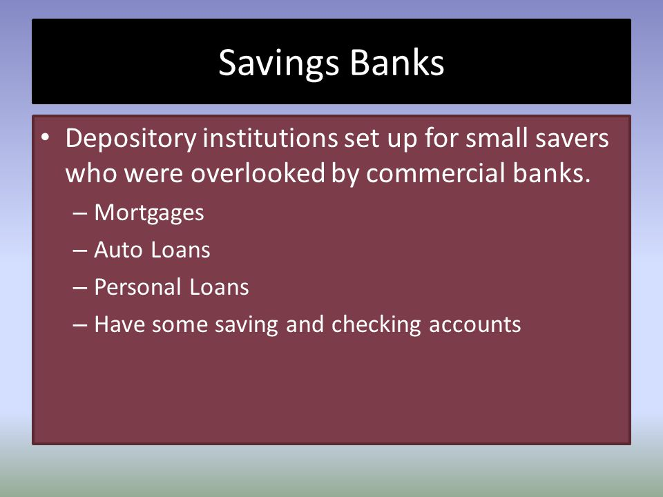 Savings Banks Depository institutions set up for small savers who were overlooked by commercial banks.