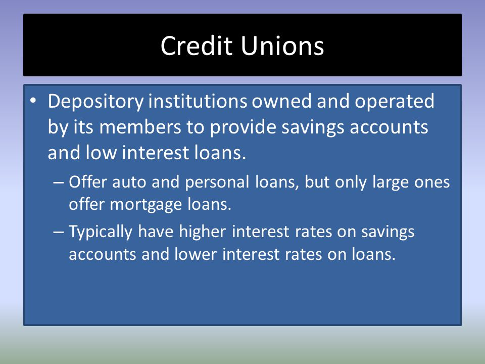 Credit Unions Depository institutions owned and operated by its members to provide savings accounts and low interest loans.