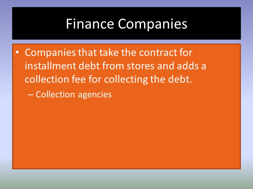 Finance Companies Companies that take the contract for installment debt from stores and adds a collection fee for collecting the debt.
