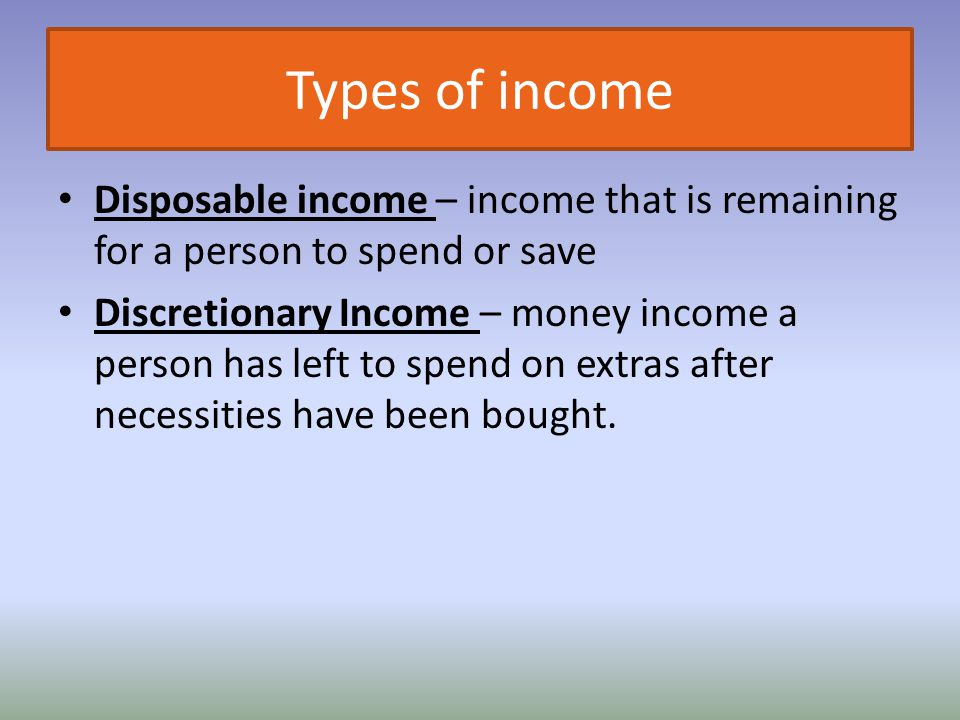 Types of income Disposable income – income that is remaining for a person to spend or save.