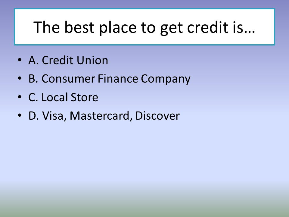 The best place to get credit is…