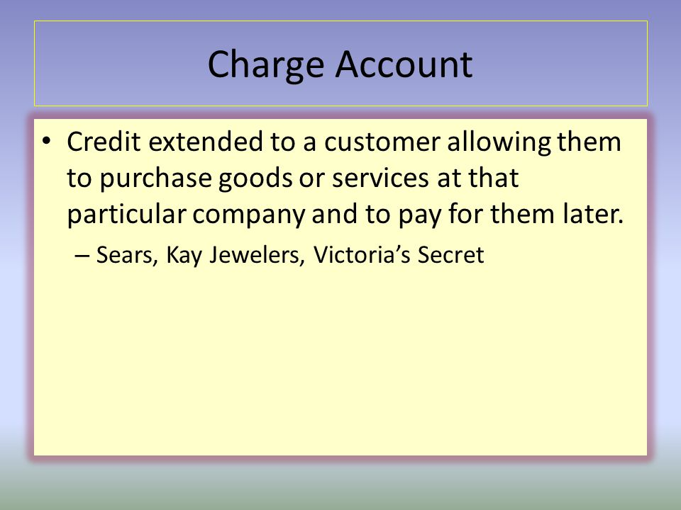 Charge Account Credit extended to a customer allowing them to purchase goods or services at that particular company and to pay for them later.