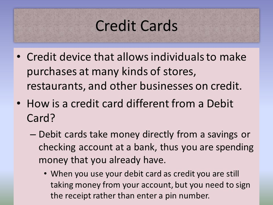 Credit Cards Credit device that allows individuals to make purchases at many kinds of stores, restaurants, and other businesses on credit.