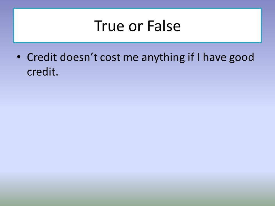 True or False Credit doesn't cost me anything if I have good credit.