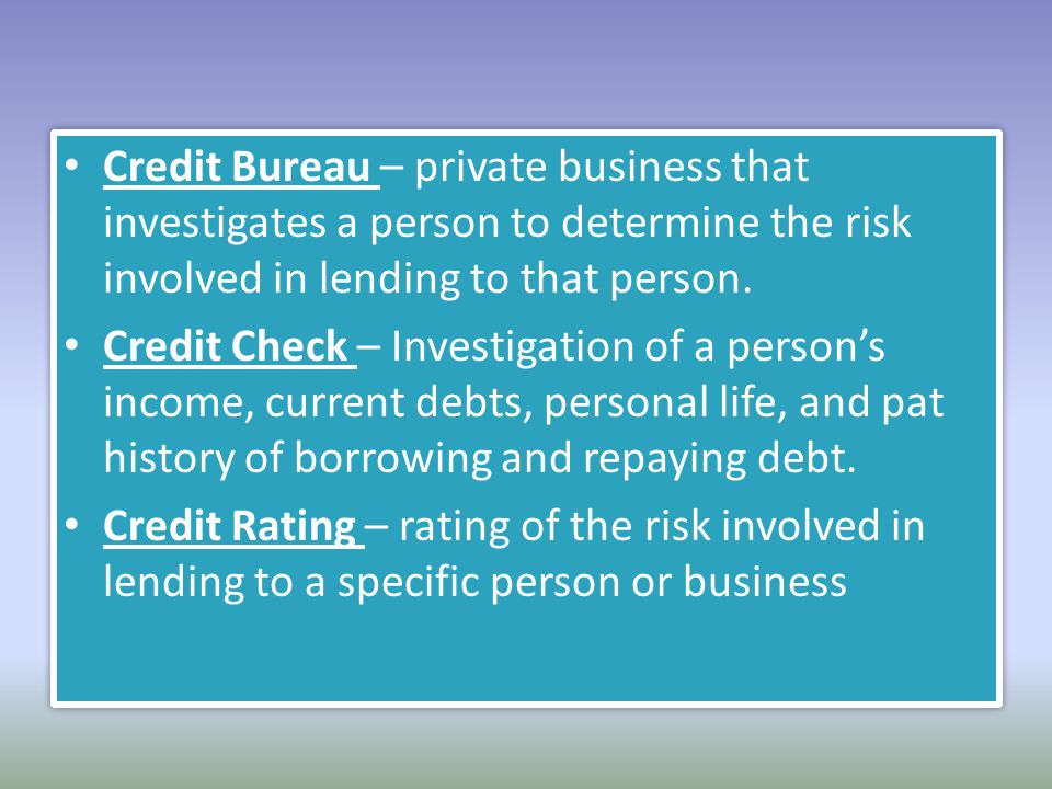 Credit Bureau – private business that investigates a person to determine the risk involved in lending to that person.