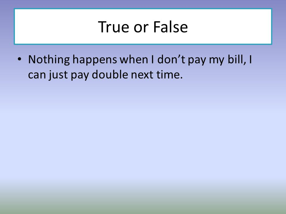 True or False Nothing happens when I don't pay my bill, I can just pay double next time.