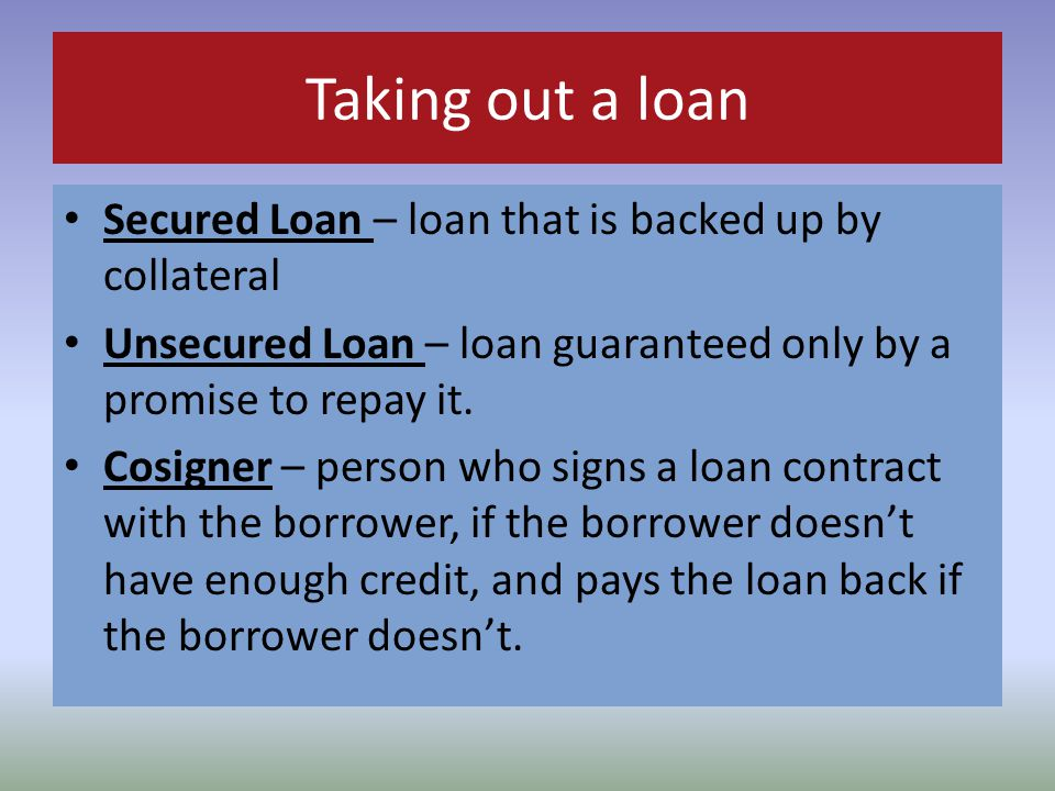 Taking out a loan Secured Loan – loan that is backed up by collateral