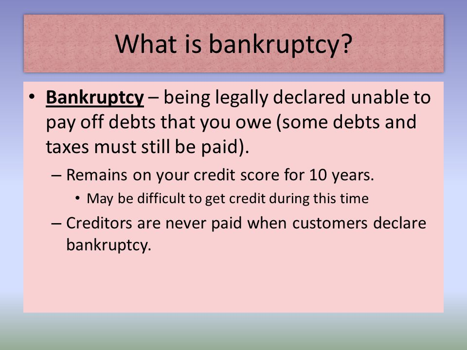 What is bankruptcy Bankruptcy – being legally declared unable to pay off debts that you owe (some debts and taxes must still be paid).