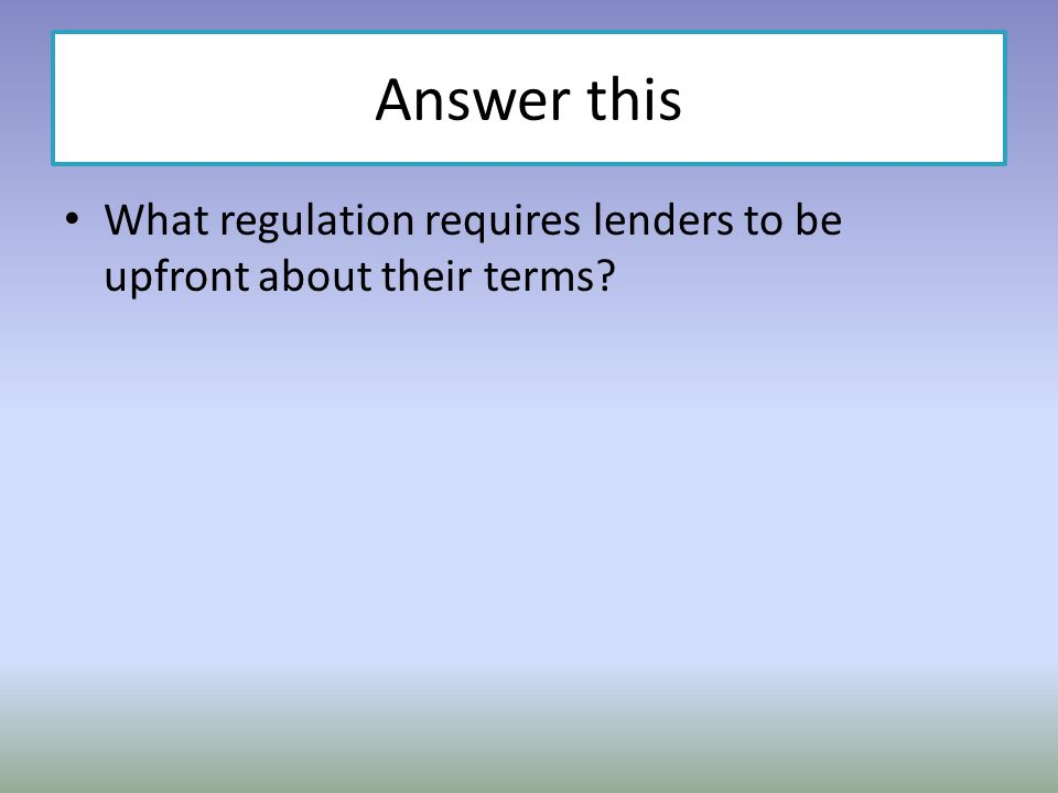 Answer this What regulation requires lenders to be upfront about their terms