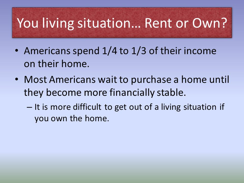 You living situation… Rent or Own
