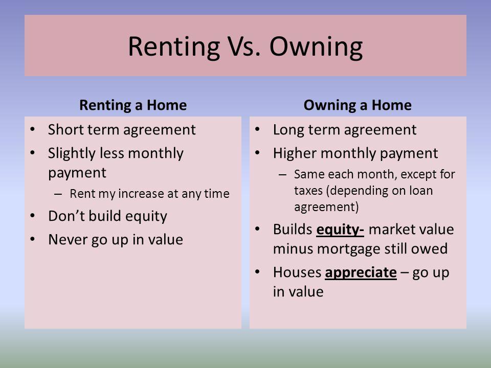 Renting Vs. Owning Renting a Home Owning a Home Short term agreement