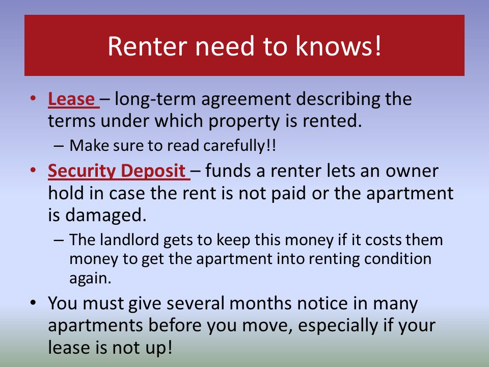Renter need to knows! Lease – long-term agreement describing the terms under which property is rented.