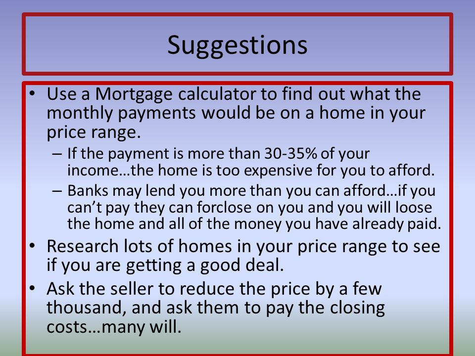 Suggestions Use a Mortgage calculator to find out what the monthly payments would be on a home in your price range.