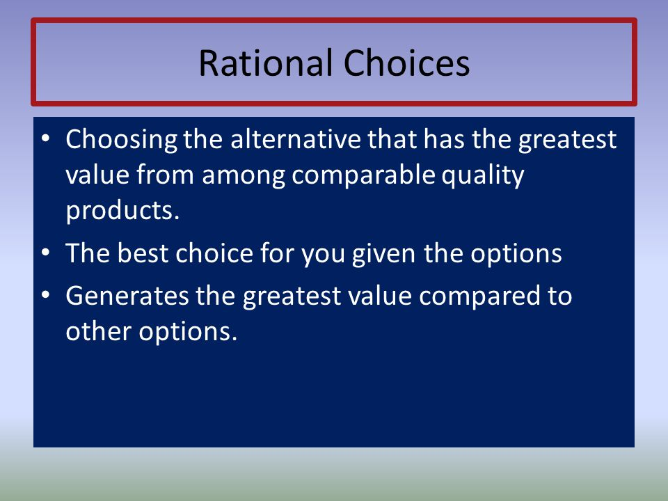 Rational Choices Choosing the alternative that has the greatest value from among comparable quality products.