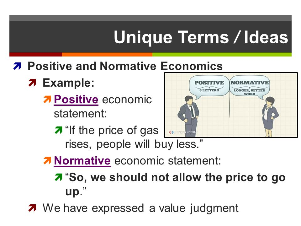 Unique Terms / Ideas Positive and Normative Economics Example: