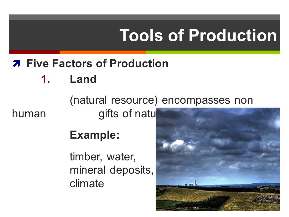 Tools of Production Five Factors of Production 1. Land