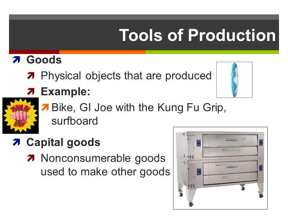 Tools of Production Goods Physical objects that are produced Example: