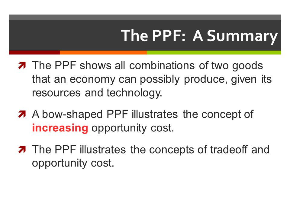 The PPF: A Summary The PPF shows all combinations of two goods that an economy can possibly produce, given its resources and technology.
